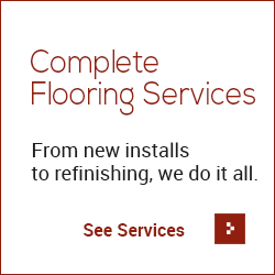 Complete Flooring Services - From new installs to refinishing, we do it all - See Services